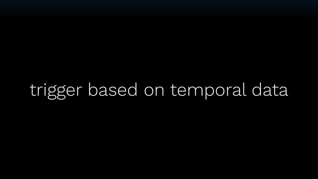 trigger based on temporal data