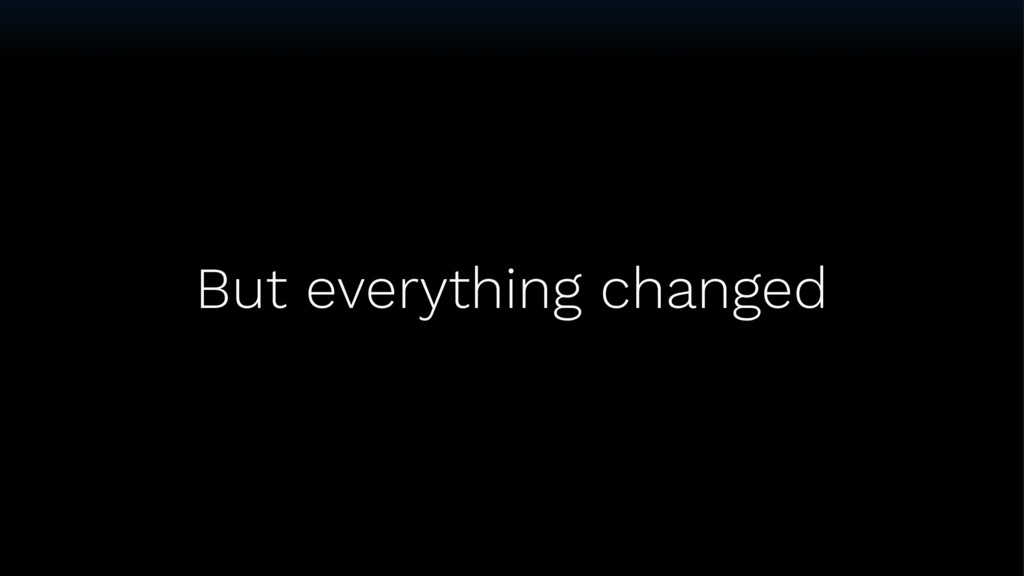 But everything changed