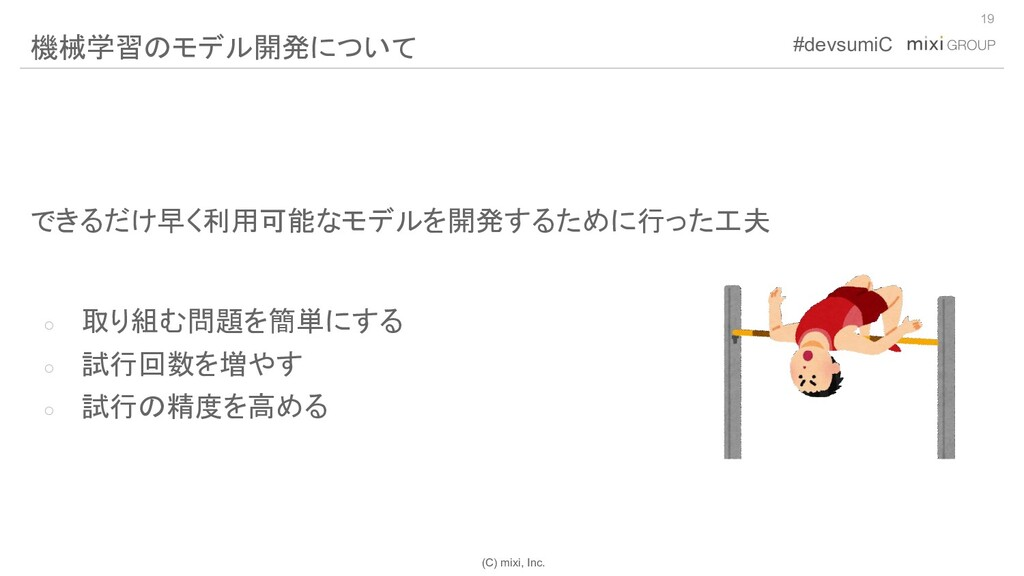 (C) mixi, Inc. #devsumiC できるだけ早く利用可能なモデルを開発するため...