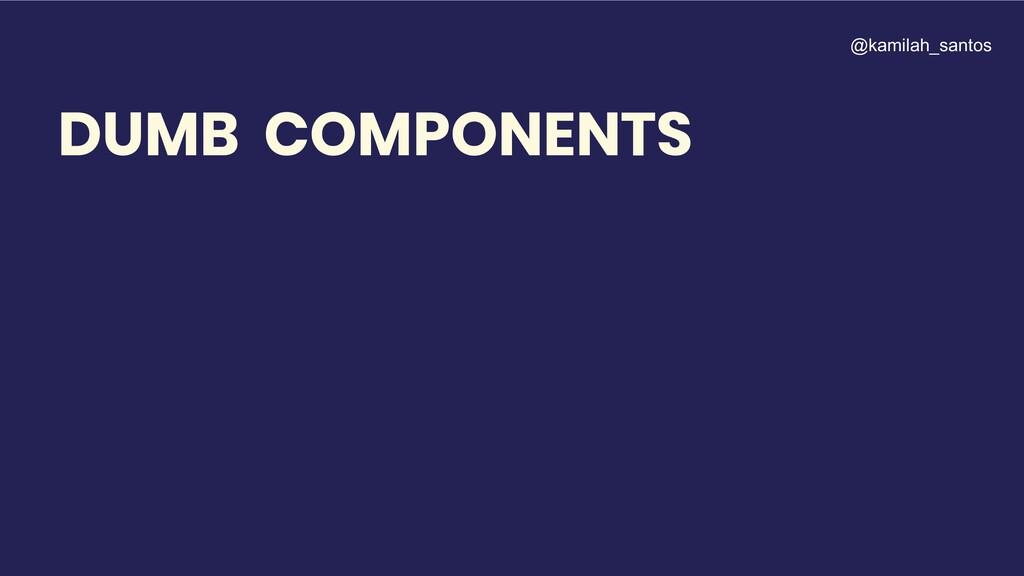 DUMB COMPONENTS @kamilah_santos