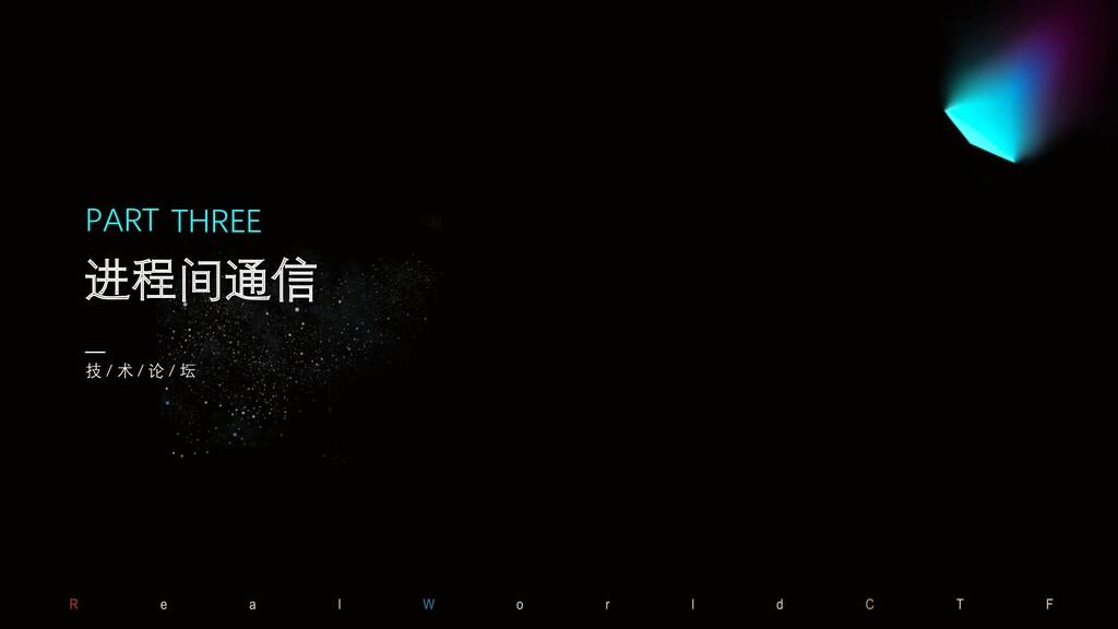PART 技 / 术 / 论 / 坛 进程间通信 THREE