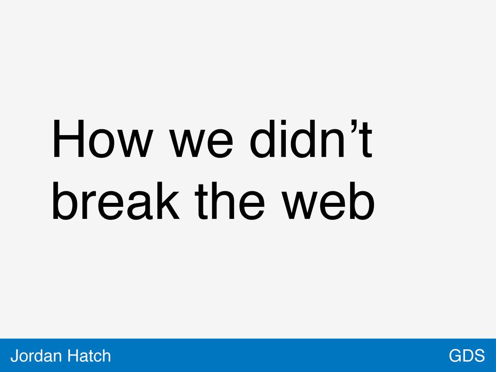GDS Jordan Hatch How we didn't break the web
