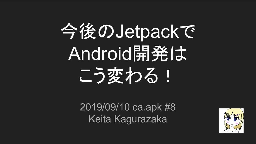 今後のJetpackで Android開発は こう変わる! 2019/09/10 ca.apk...