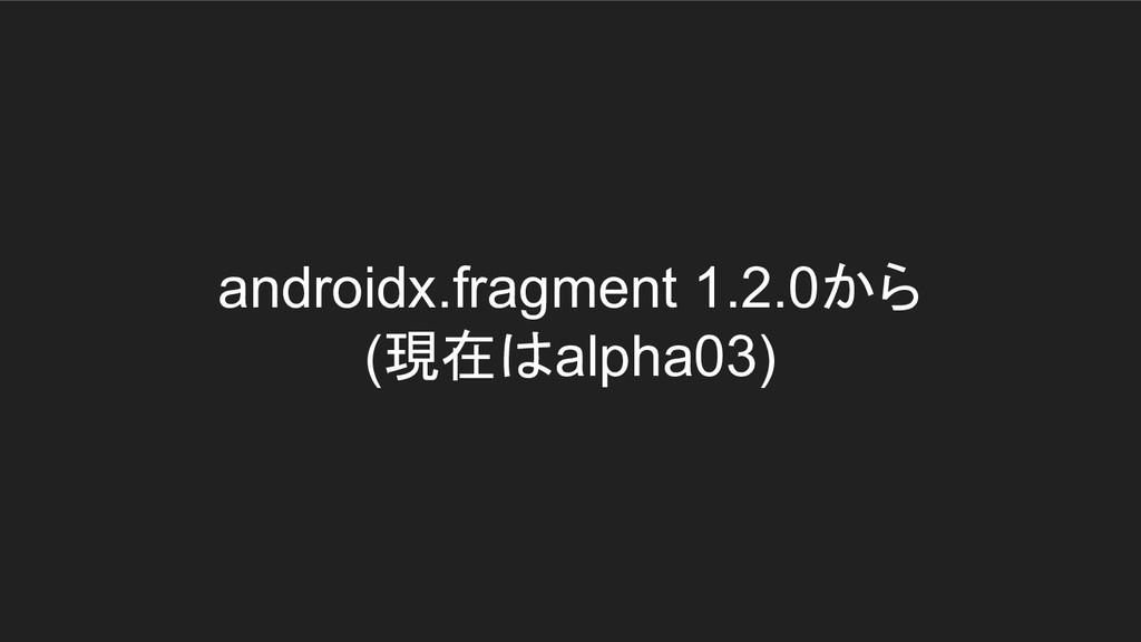 androidx.fragment 1.2.0から (現在はalpha03)