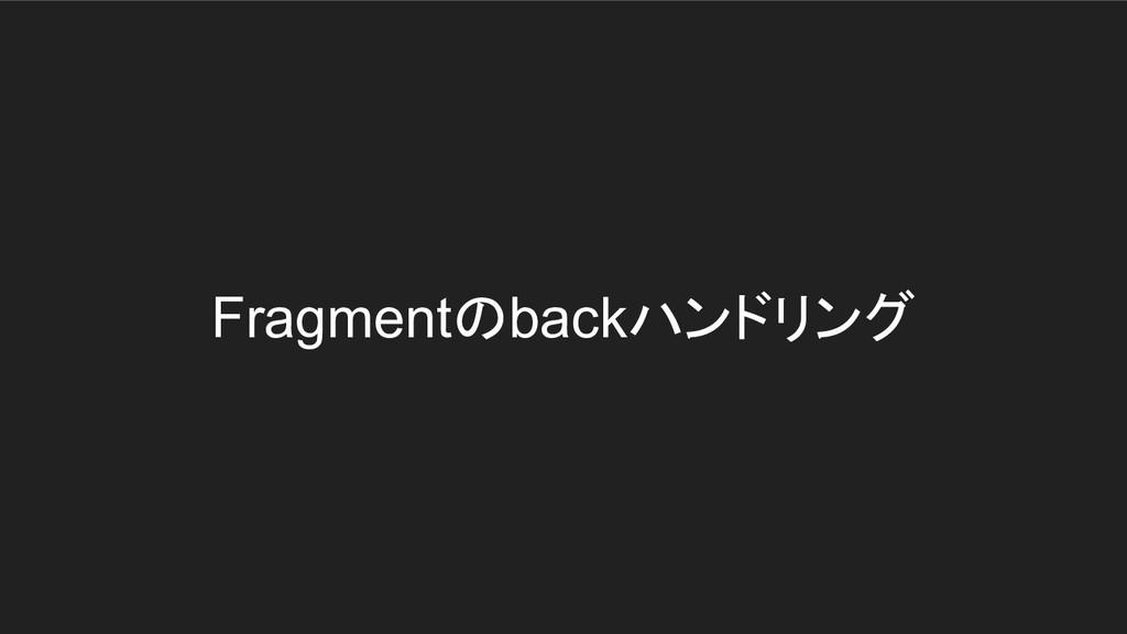 Fragmentのbackハンドリング