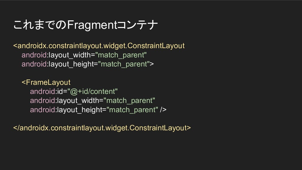 これまでのFragmentコンテナ <androidx.constraintlayout.wi...