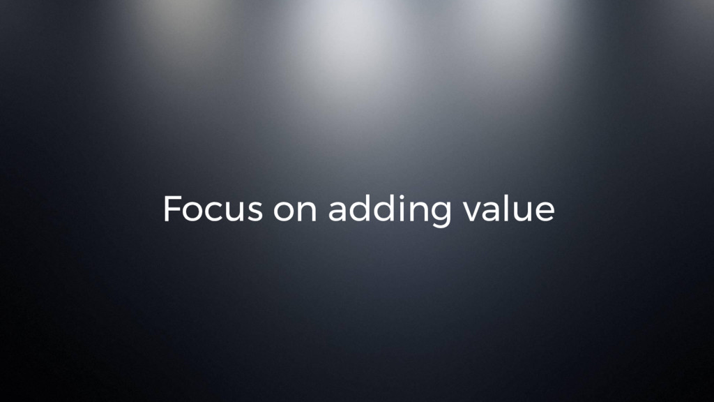 Focus on adding value