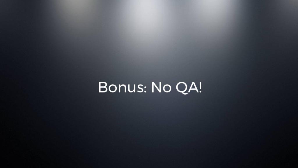 Bonus: No QA!