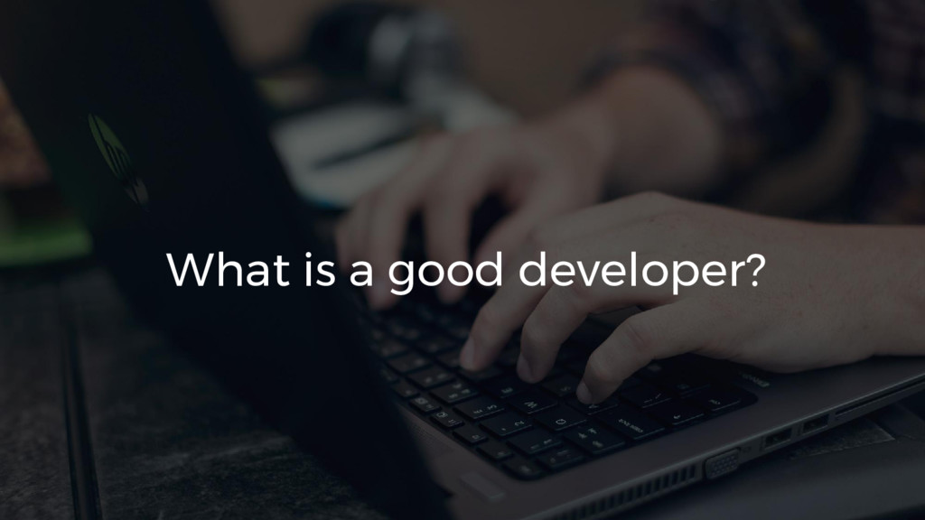 What is a good developer?