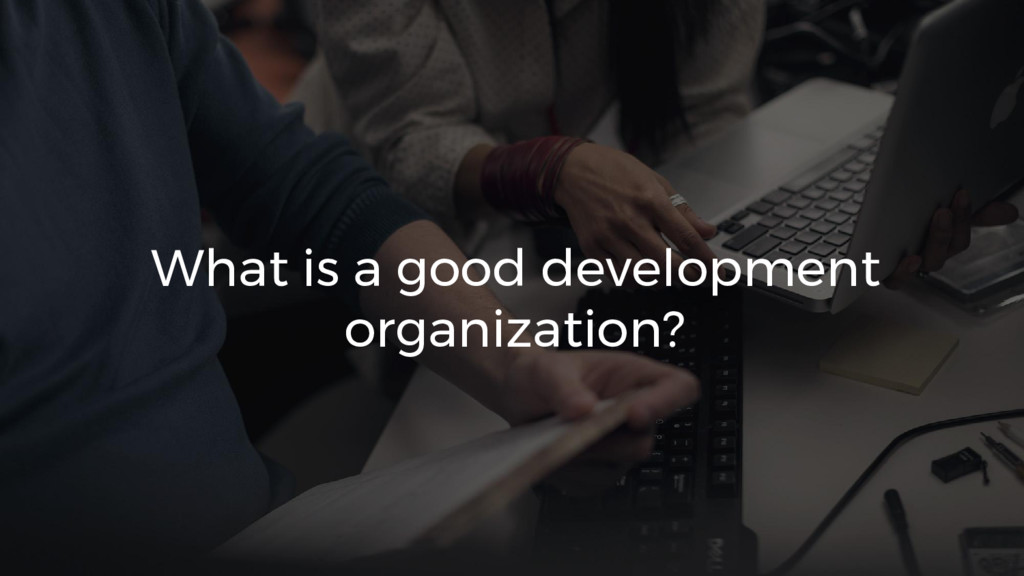 What is a good development organization?