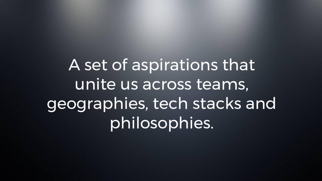 A set of aspirations that unite us across teams...