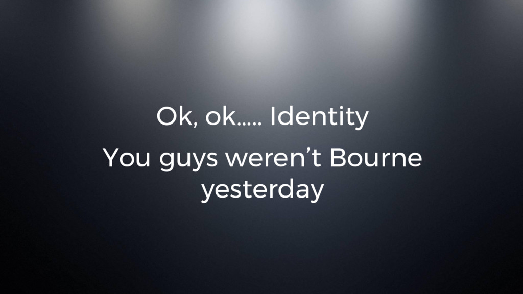 Ok, ok….. Identity You guys weren't Bourne yest...