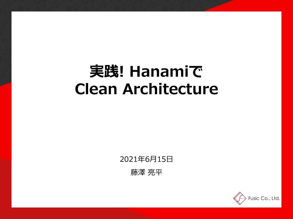 実践! Hanamiで Clean Architecture 2021年6⽉15⽇ 藤澤 亮平...