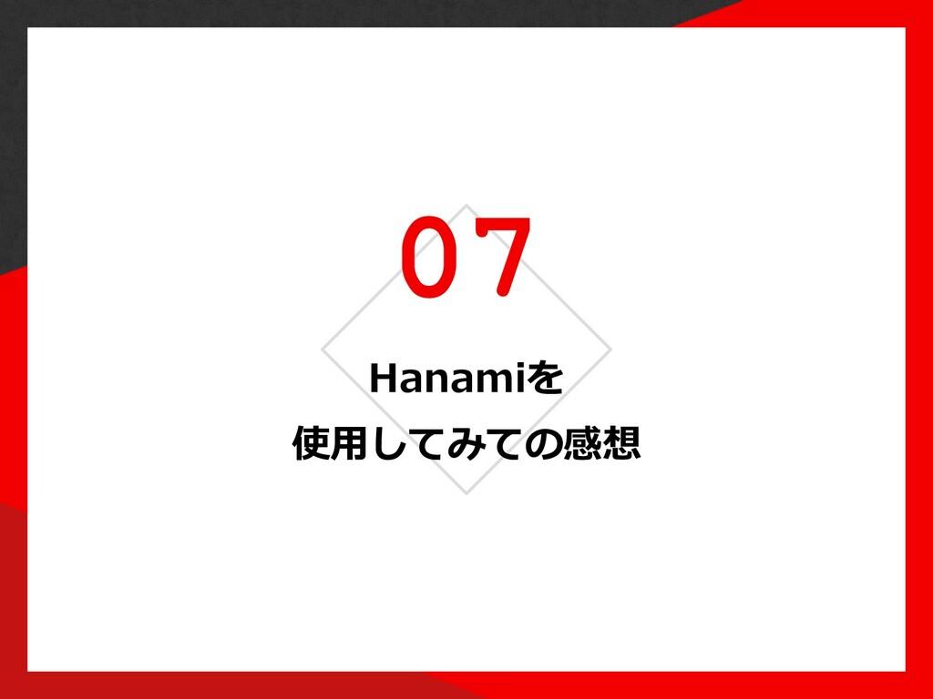 07 Hanamiを 使⽤してみての感想