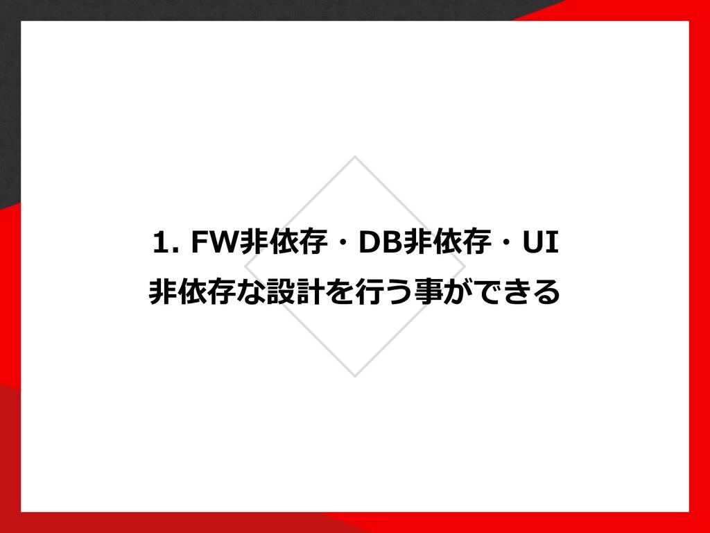 1. FW⾮依存・DB⾮依存・UI ⾮依存な設計を⾏う事ができる