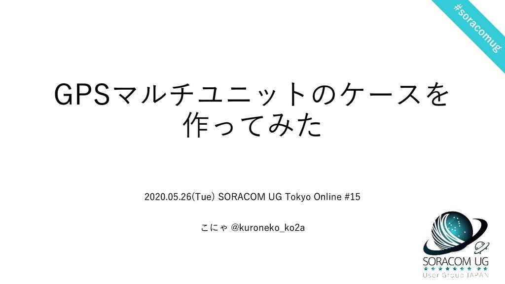 GPSマルチユニットのケースを 作ってみた 2020.05.26(Tue) SORACOM U...