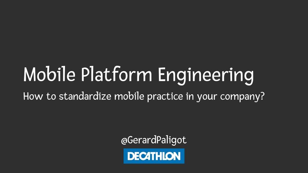 Mobile Platform Engineering @GerardPaligot How ...