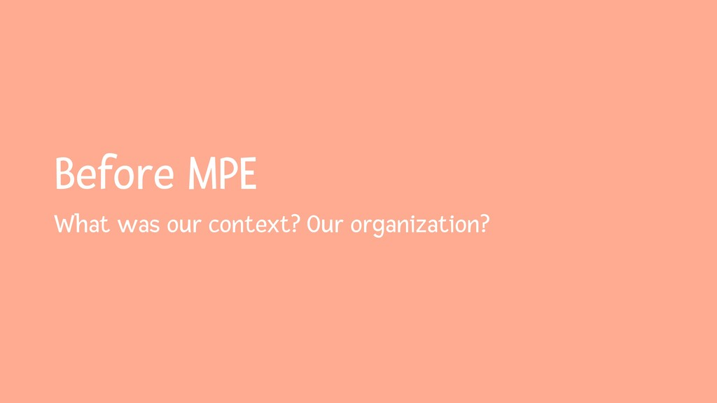 Before MPE What was our context? Our organizati...