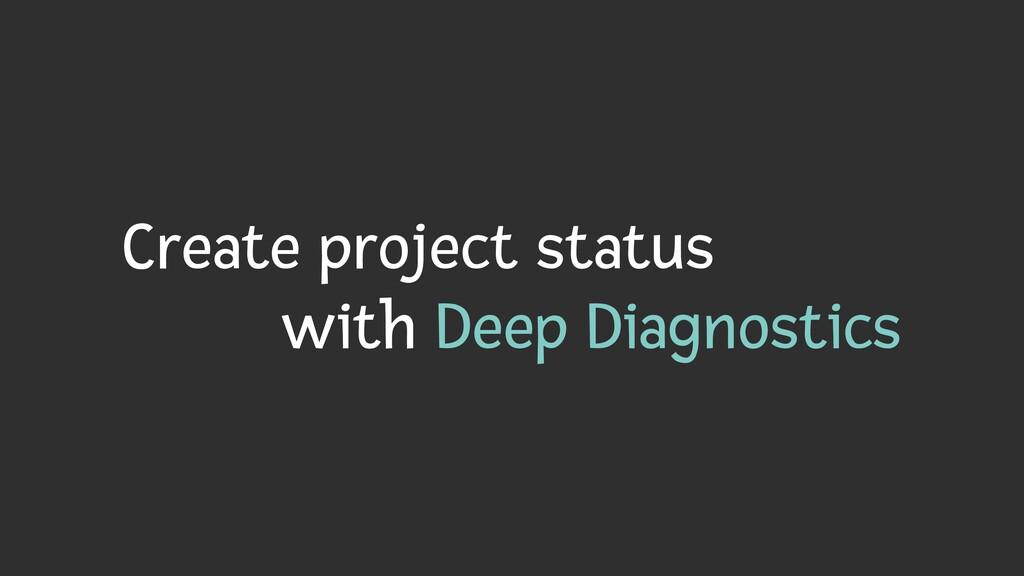 Create project status   with Deep Diagnostics