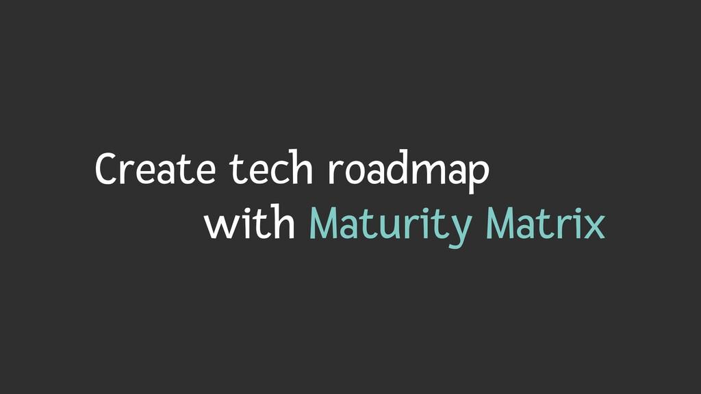 Create tech roadmap   with Maturity Matrix