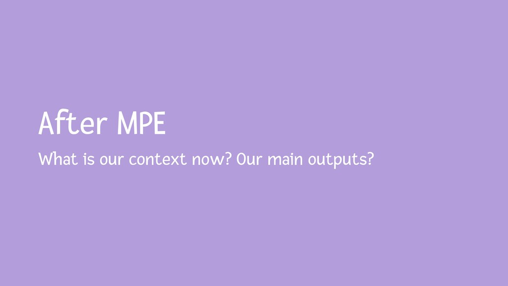 After MPE What is our context now? Our main out...