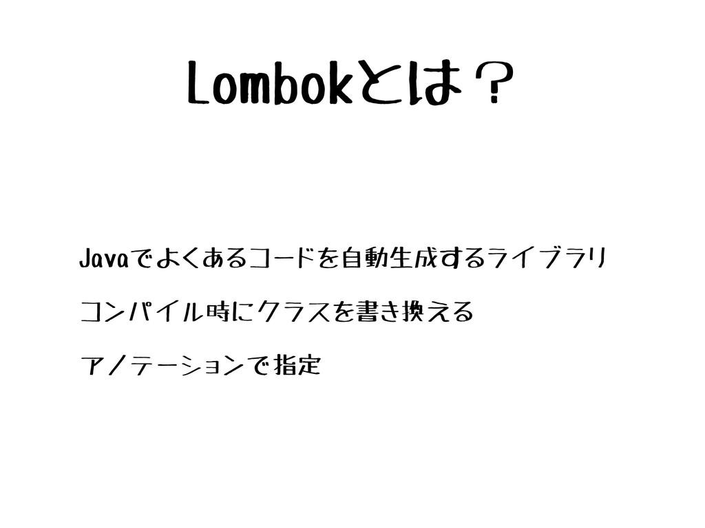 Lombokとは? • Javaでよくあるコードを自動生成するライブラリ • コンパイル時にク...