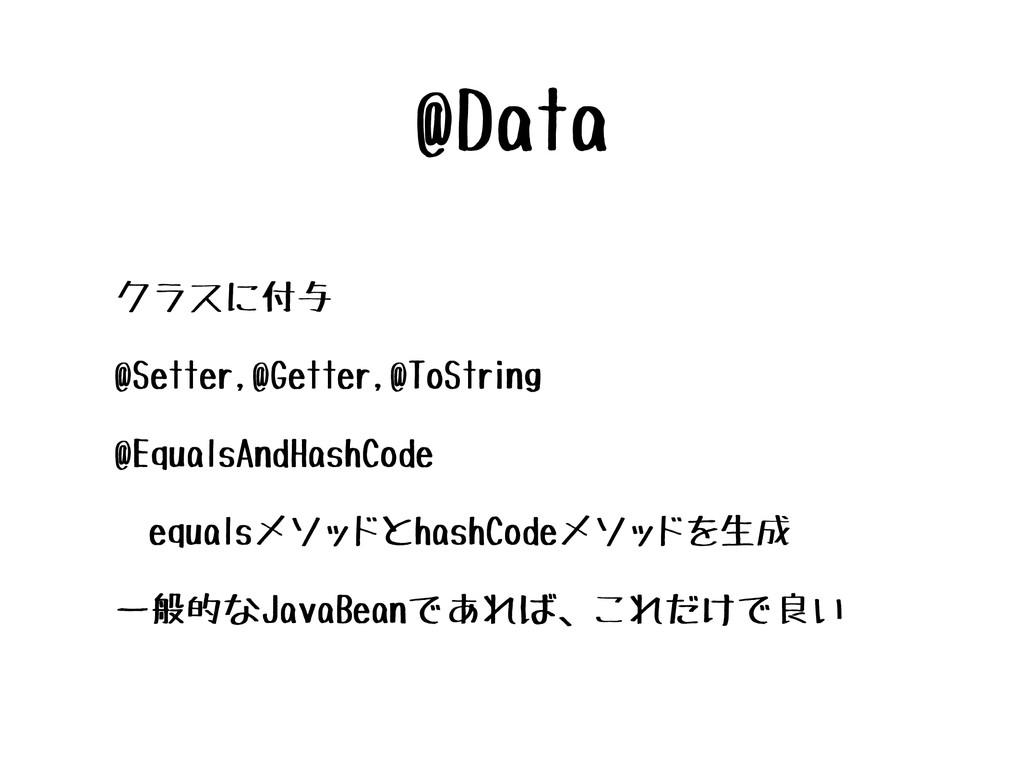 @Data • クラスに付与 • @Setter,@Getter,@ToString • @E...