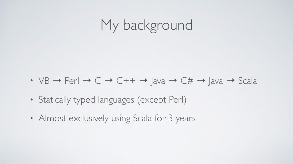 My background • VB → Perl → C → C++ → Java → C#...