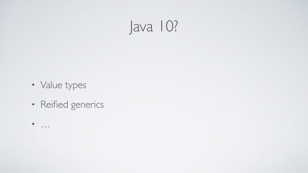 Java 10? • Value types • Reified generics • …