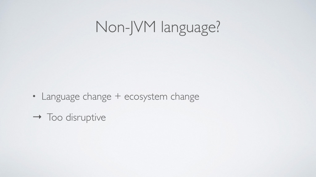 Non-JVM language? • Language change + ecosystem...