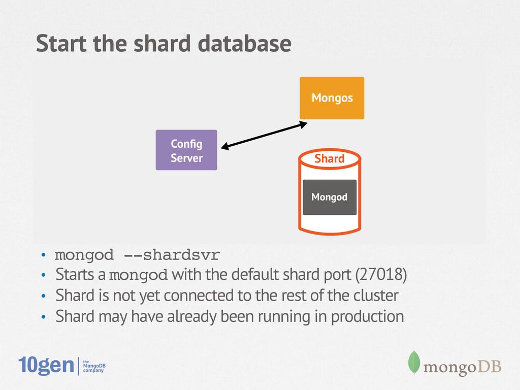 Start the shard database • mongod --shardsvr! ...