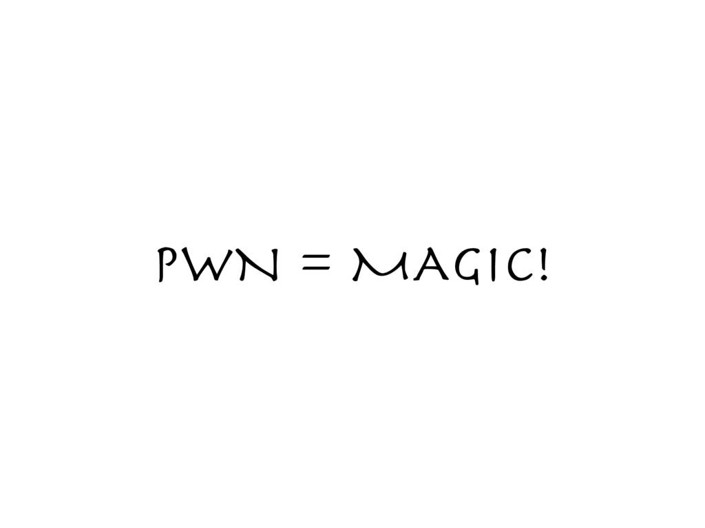 PWN = MAGIC!