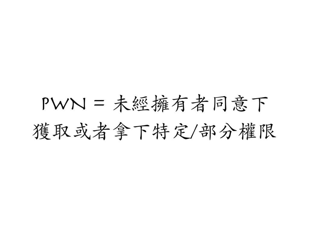 PWN = 未經擁有者同意下 獲取或者拿下特定/部分權限
