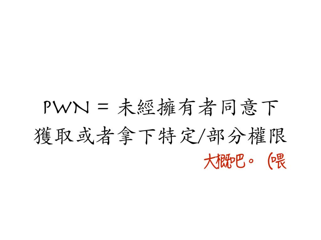 PWN = 未經擁有者同意下 獲取或者拿下特定/部分權限 Ⰸ㱣✈珯猺⡣