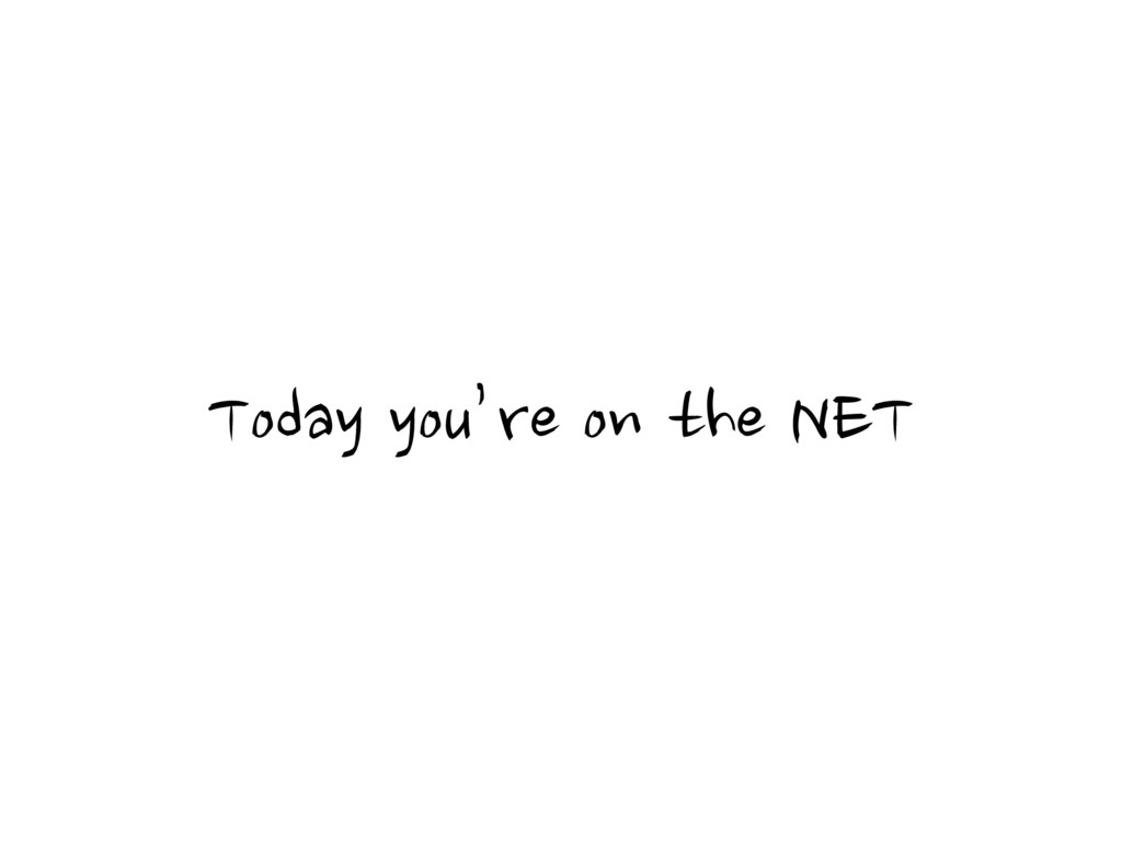 Today you're on the NET