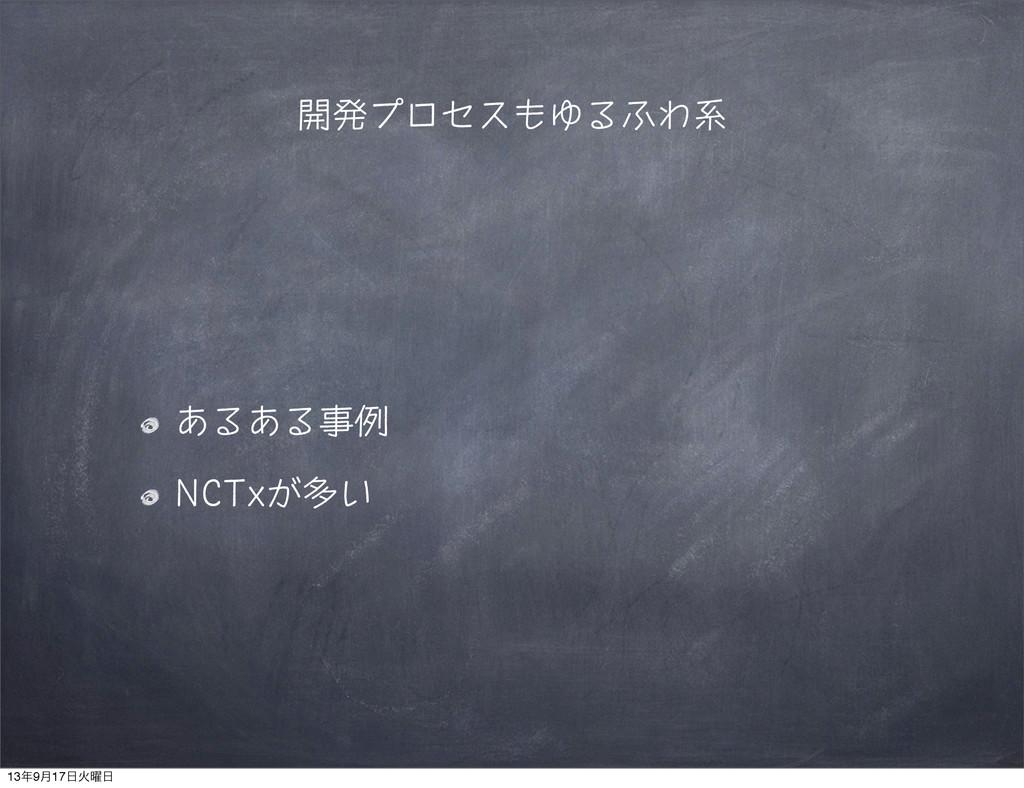 開発プロセスもゆるふわ系 あるある事例 NCTxが多い 139݄17Ր༵
