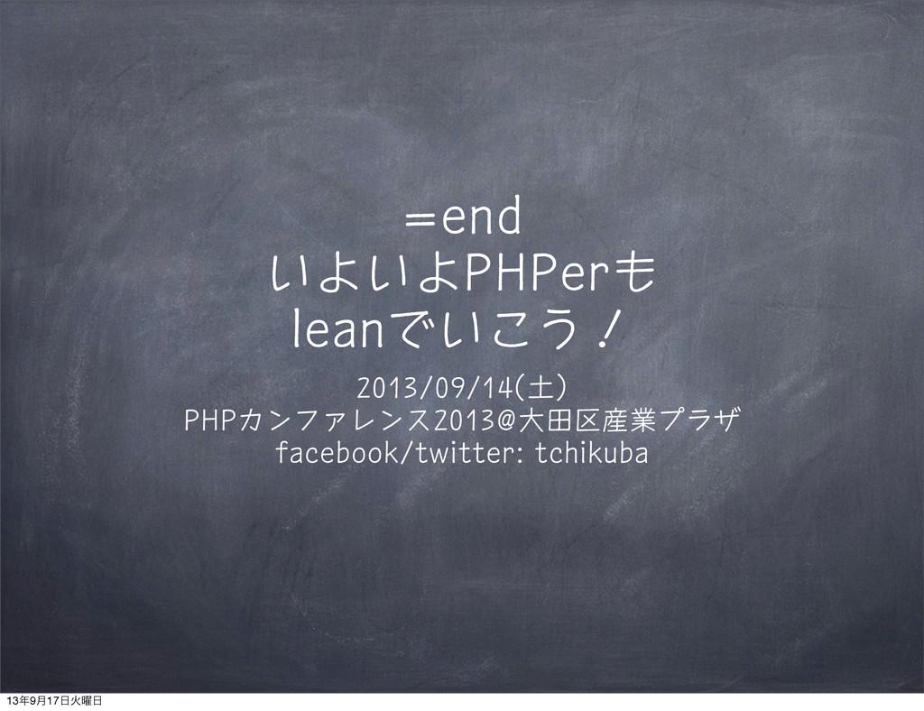 =end いよいよPHPerも leanでいこう! 2013/09/14(土) PHPカンファ...