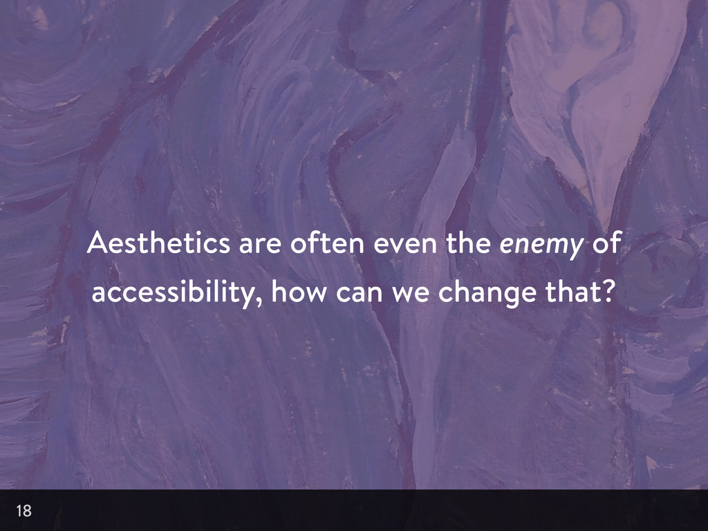 Aesthetics are often even the enemy of accessib...
