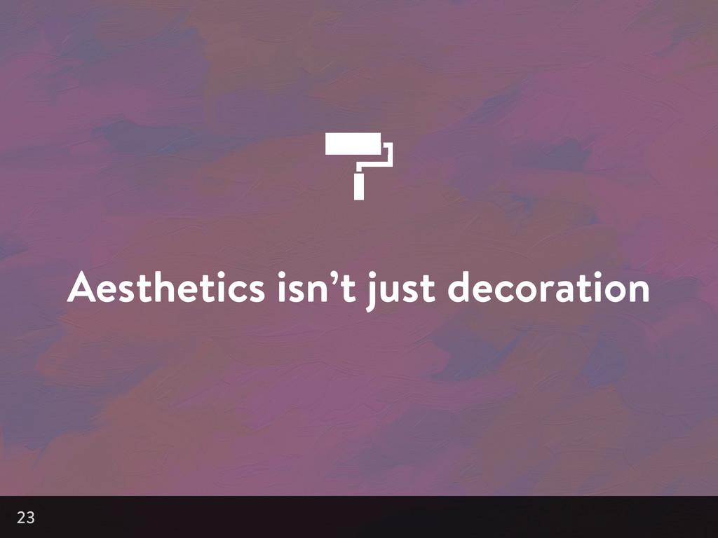 Aesthetics isn't just decoration 23