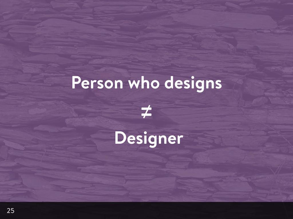 Person who designs ≠ Designer 25