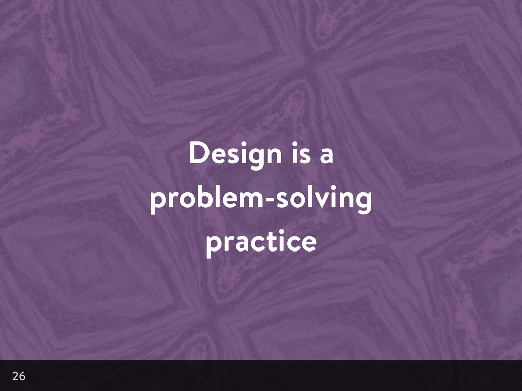 Design is a problem-solving practice 26