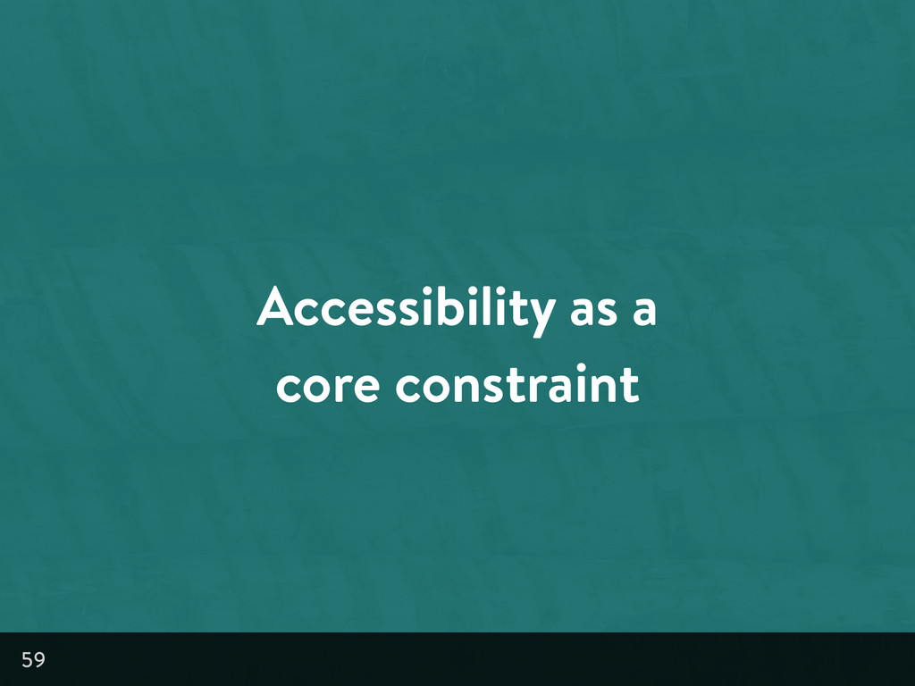 Accessibility as a core constraint 59