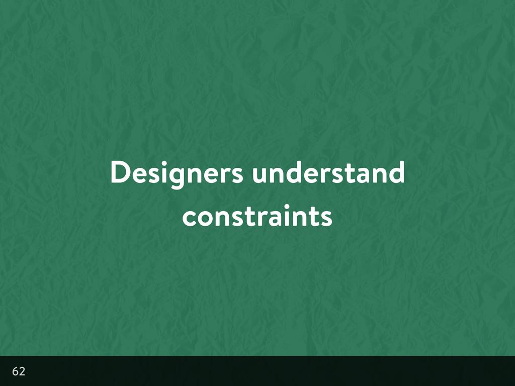 Designers understand constraints 62