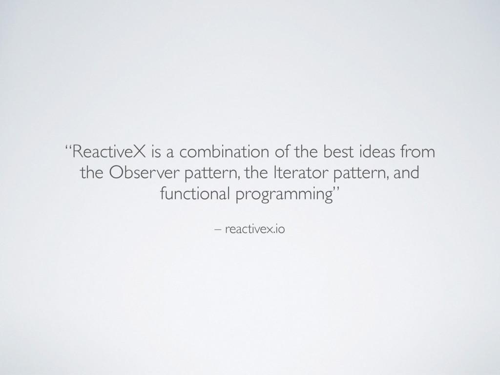 "– reactivex.io ""ReactiveX is a combination of t..."