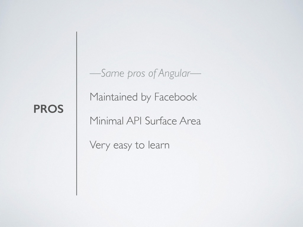 PROS —Same pros of Angular— Maintained by Faceb...