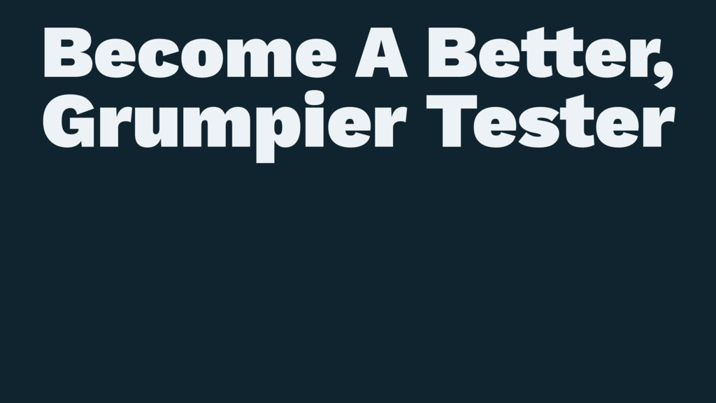 Become A Be!er, Grumpier Tester