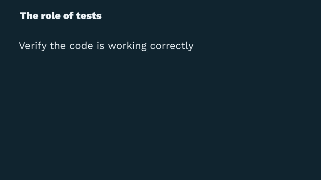 The role of tests Verify the code is working co...