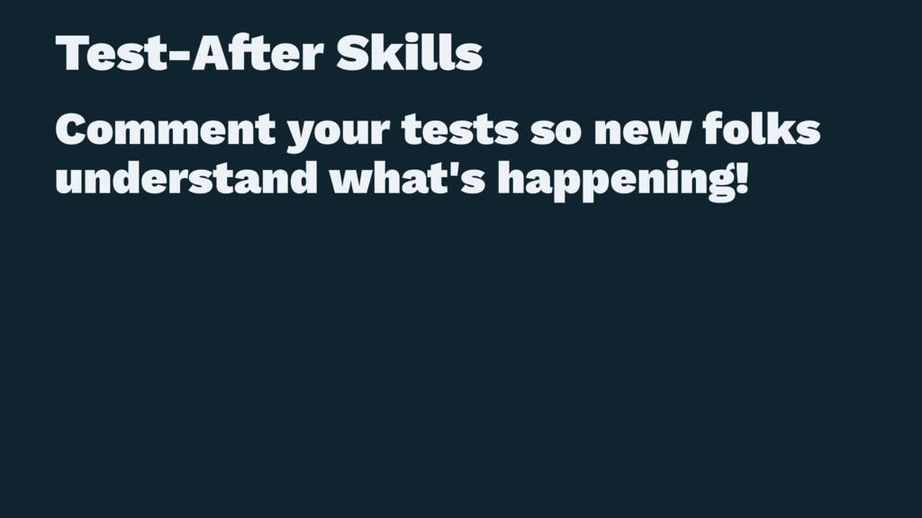 Test-A!er Skills Comment your tests so new folk...