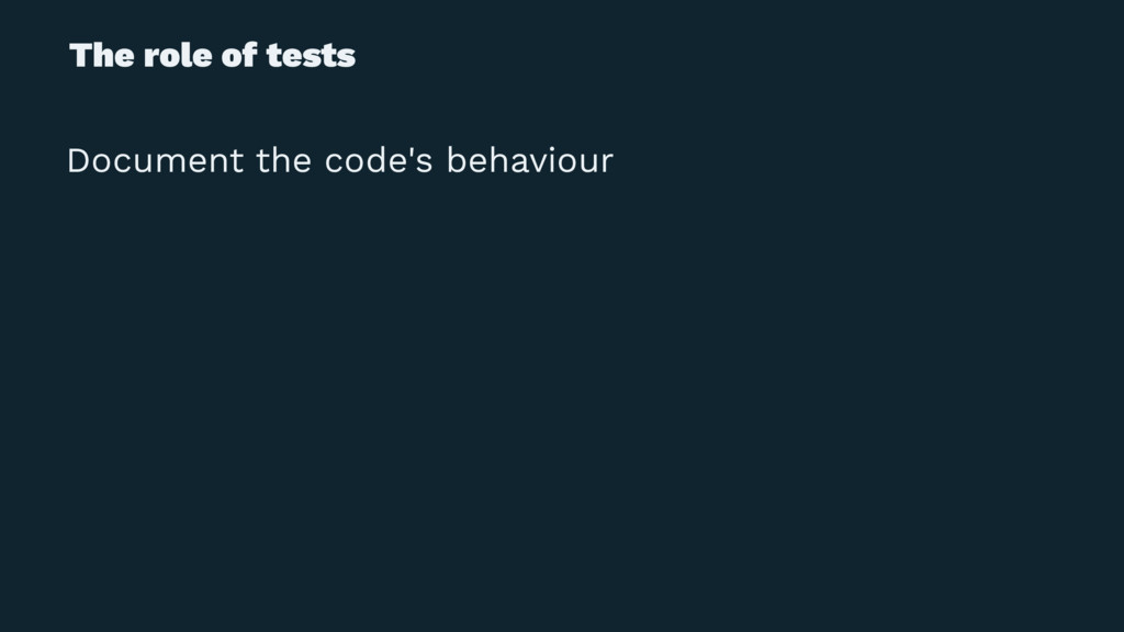 The role of tests Document the code's behaviour