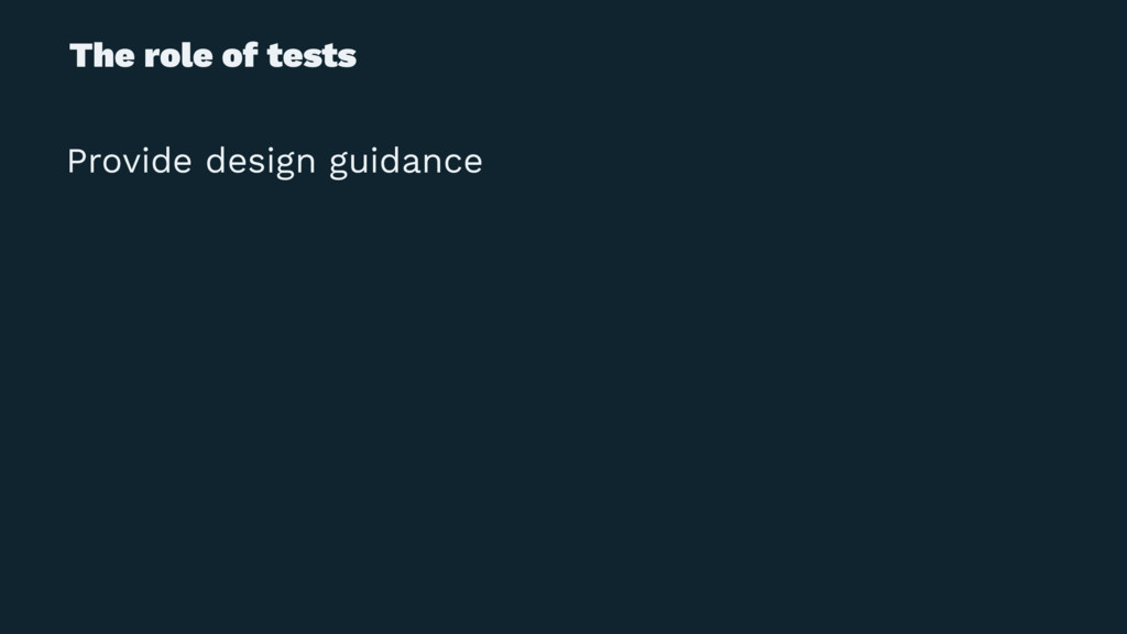 The role of tests Provide design guidance